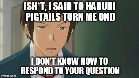 Kyon WTF | (SH*T, I SAID TO HARUHI PIGTAILS TURN ME ON!) I DON'T KNOW HOW TO RESPOND TO YOUR QUESTION | image tagged in kyon wtf | made w/ Imgflip meme maker