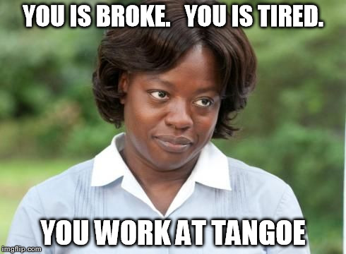 the help | YOU IS BROKE.   YOU IS TIRED. YOU WORK AT TANGOE | image tagged in the help | made w/ Imgflip meme maker