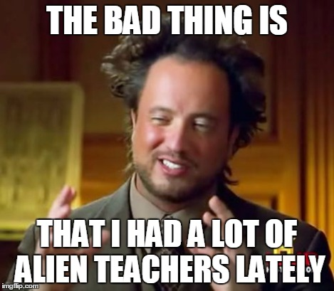Ancient Aliens Meme | THE BAD THING IS THAT I HAD A LOT OF ALIEN TEACHERS LATELY | image tagged in memes,ancient aliens | made w/ Imgflip meme maker