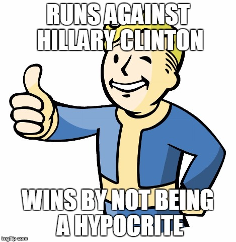 Vault Boy | RUNS AGAINST HILLARY CLINTON WINS BY NOT BEING A HYPOCRITE | image tagged in vault boy | made w/ Imgflip meme maker
