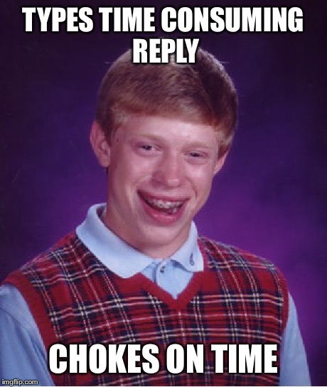 Bad Luck Brian Meme | TYPES TIME CONSUMING REPLY CHOKES ON TIME | image tagged in memes,bad luck brian | made w/ Imgflip meme maker