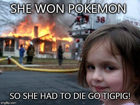 Disaster Girl Meme | SHE WON POKEMON SO SHE HAD TO DIE GO TIGPIG! | image tagged in memes,disaster girl | made w/ Imgflip meme maker