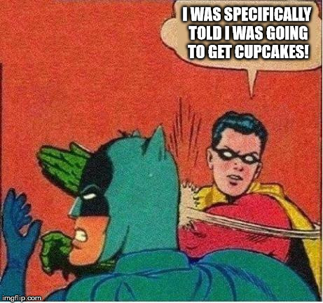 robin strikes back | I WAS SPECIFICALLY TOLD I WAS GOING TO GET CUPCAKES! | image tagged in robin strikes back | made w/ Imgflip meme maker
