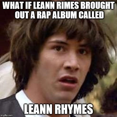 Conspiracy Keanu Meme | WHAT IF LEANN RIMES BROUGHT OUT A RAP ALBUM CALLED LEANN RHYMES | image tagged in memes,conspiracy keanu | made w/ Imgflip meme maker