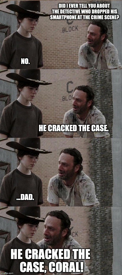 Rick and Carl Long | DID I EVER TELL YOU ABOUT THE DETECTIVE WHO DROPPED HIS SMARTPHONE AT THE CRIME SCENE? NO. HE CRACKED THE CASE. ...DAD. HE CRACKED THE CASE, | image tagged in memes,rick and carl long,the walking dead,walking dead,joke,bad joke | made w/ Imgflip meme maker
