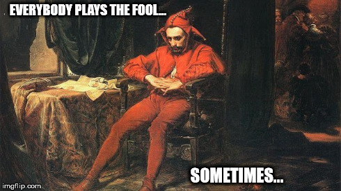 everybody plays the fool... sometimes...  | EVERYBODY PLAYS THE FOOL... SOMETIMES... | image tagged in fool,everybody,plays,sometimes | made w/ Imgflip meme maker