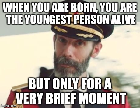 Captain Obvious | WHEN YOU ARE BORN, YOU ARE THE YOUNGEST PERSON ALIVE BUT ONLY FOR A VERY BRIEF MOMENT | image tagged in captain obvious | made w/ Imgflip meme maker
