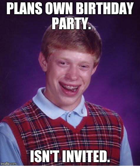 Bad Luck Brian Meme | PLANS OWN BIRTHDAY PARTY. ISN'T INVITED. | image tagged in memes,bad luck brian | made w/ Imgflip meme maker