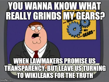 Peter Griffin News Meme | YOU WANNA KNOW WHAT REALLY GRINDS MY GEARS? WHEN LAWMAKERS PROMISE US TRANSPARENCY, BUT LEAVE US TURNING TO WIKILEAKS FOR THE TRUTH | image tagged in memes,peter griffin news | made w/ Imgflip meme maker