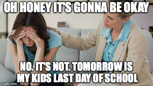 Last Day Of School | OH HONEY IT'S GONNA BE OKAY NO. IT'S NOT. TOMORROW IS MY KIDS LAST DAY OF SCHOOL | image tagged in memes,school,parents | made w/ Imgflip meme maker