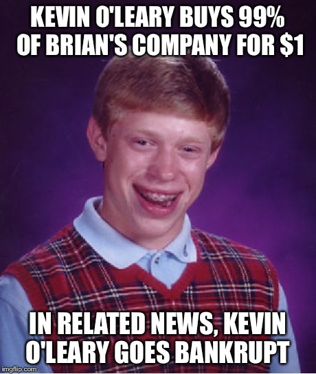 Bad Luck Brian Meme | KEVIN O'LEARY BUYS 99% OF BRIAN'S COMPANY FOR $1 IN RELATED NEWS, KEVIN O'LEARY GOES BANKRUPT | image tagged in memes,bad luck brian | made w/ Imgflip meme maker