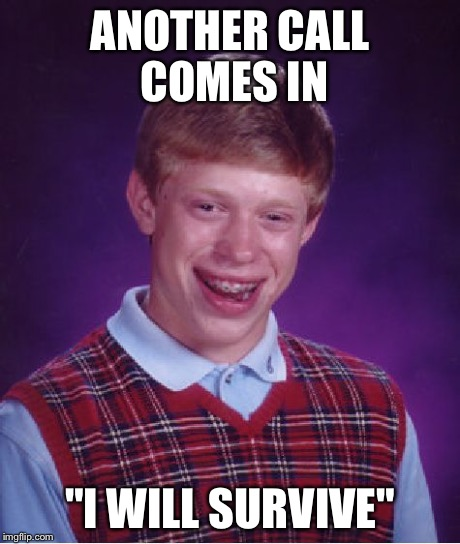 "Bad Luck Brian Meme | ANOTHER CALL COMES IN ""I WILL SURVIVE"" 