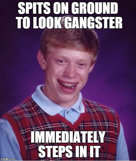 Bad Luck Gangsta | SPITS ON GROUND TO LOOK GANGSTER IMMEDIATELY STEPS IN IT | image tagged in memes,bad luck brian,gangster,gangsta,bad luck gangsta | made w/ Imgflip meme maker