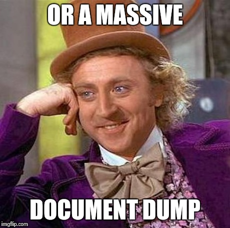 Creepy Condescending Wonka Meme | OR A MASSIVE DOCUMENT DUMP | image tagged in memes,creepy condescending wonka | made w/ Imgflip meme maker