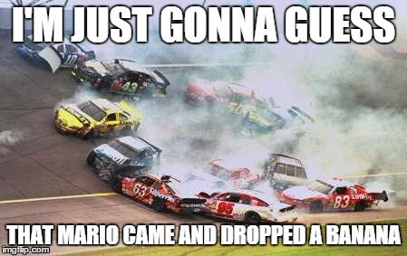 Because Race Car Meme | I'M JUST GONNA GUESS THAT MARIO CAME AND DROPPED A BANANA | image tagged in memes,because race car | made w/ Imgflip meme maker