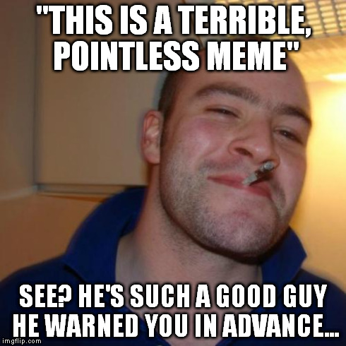 "Good Guy Greg | ""THIS IS A TERRIBLE, POINTLESS MEME"" SEE? HE'S SUCH A GOOD GUY HE WARNED YOU IN ADVANCE... 