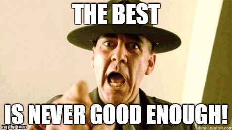Drill Instructor | THE BEST IS NEVER GOOD ENOUGH! | image tagged in drill instructor | made w/ Imgflip meme maker
