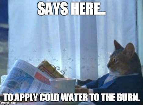 SAYS HERE.. TO APPLY COLD WATER TO THE BURN. | image tagged in memes,i should buy a boat cat | made w/ Imgflip meme maker