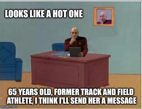 Picard at Desk | LOOKS LIKE A HOT ONE 65 YEARS OLD, FORMER TRACK AND FIELD ATHLETE, I THINK I'LL SEND HER A MESSAGE | image tagged in picard at desk | made w/ Imgflip meme maker