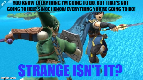 Total cliche. | YOU KNOW EVERYTHING I'M GOING TO DO, BUT THAT'S NOT GOING TO HELP SINCE I KNOW EVERYTHING YOU'RE GOING TO DO! STRANGE ISN'T IT? | image tagged in super smash bros,link,marth,fire emblem,sword | made w/ Imgflip meme maker