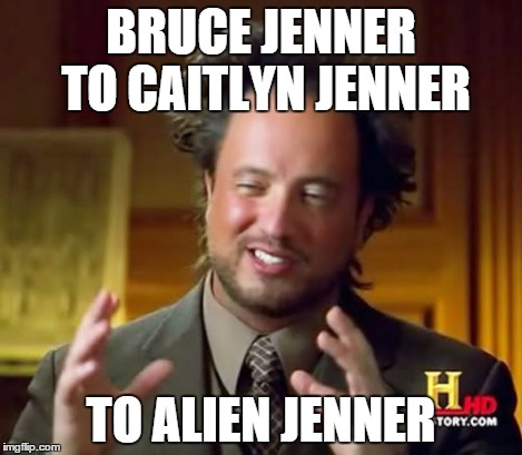 Ancient Aliens Meme | BRUCE JENNER TO CAITLYN JENNER TO ALIEN JENNER | image tagged in memes,ancient aliens | made w/ Imgflip meme maker