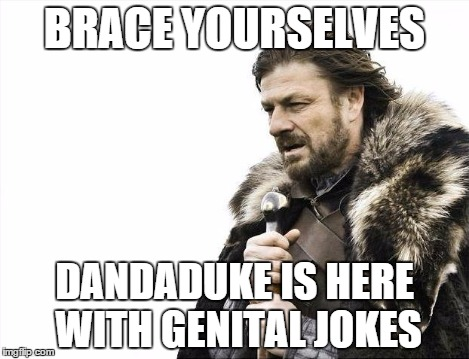 Brace Yourselves X is Coming Meme | BRACE YOURSELVES DANDADUKE IS HERE WITH GENITAL JOKES | image tagged in memes,brace yourselves x is coming | made w/ Imgflip meme maker