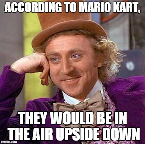 Creepy Condescending Wonka Meme | ACCORDING TO MARIO KART, THEY WOULD BE IN THE AIR UPSIDE DOWN | image tagged in memes,creepy condescending wonka | made w/ Imgflip meme maker