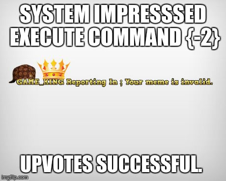 SYSTEM IMPRESSSED EXECUTE COMMAND {-2} UPVOTES SUCCESSFUL. | made w/ Imgflip meme maker