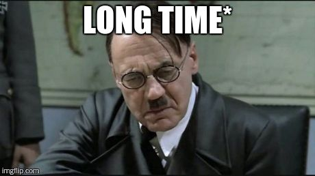 Hitler pissed off | LONG TIME* | image tagged in hitler pissed off | made w/ Imgflip meme maker