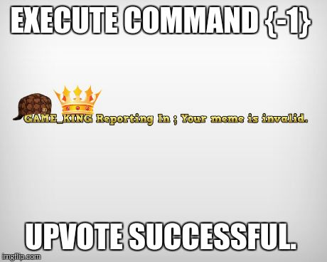 EXECUTE COMMAND {-1} UPVOTE SUCCESSFUL. | made w/ Imgflip meme maker