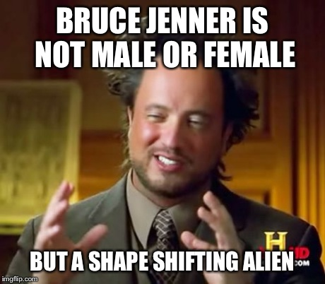 Ancient Aliens Meme | BRUCE JENNER IS NOT MALE OR FEMALE BUT A SHAPE SHIFTING ALIEN | image tagged in memes,ancient aliens | made w/ Imgflip meme maker
