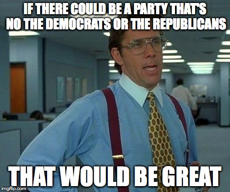 That Would Be Great Meme | IF THERE COULD BE A PARTY THAT'S NO THE DEMOCRATS OR THE REPUBLICANS THAT WOULD BE GREAT | image tagged in memes,that would be great | made w/ Imgflip meme maker