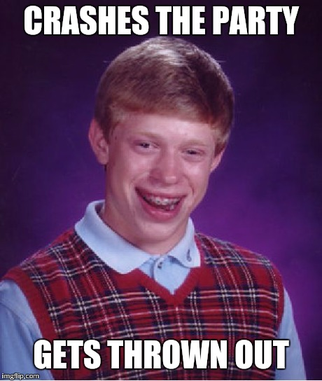 Bad Luck Brian Meme | CRASHES THE PARTY GETS THROWN OUT | image tagged in memes,bad luck brian | made w/ Imgflip meme maker