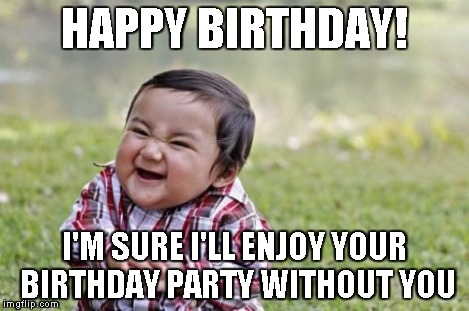 Evil Toddler Meme | HAPPY BIRTHDAY! I'M SURE I'LL ENJOY YOUR BIRTHDAY PARTY WITHOUT YOU | image tagged in memes,evil toddler | made w/ Imgflip meme maker