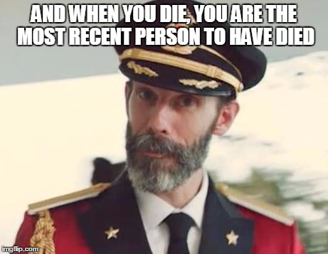 Yes | AND WHEN YOU DIE, YOU ARE THE MOST RECENT PERSON TO HAVE DIED | image tagged in captain obvious,obvious,died,person,most recent,die | made w/ Imgflip meme maker