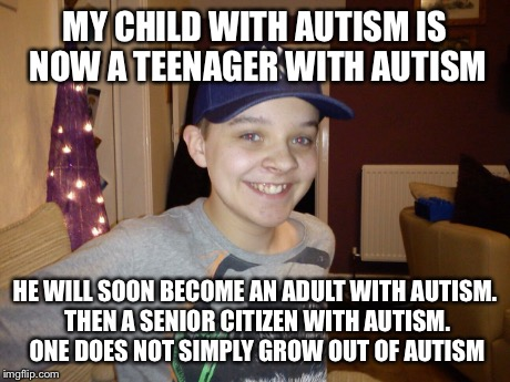 An autistic child | MY CHILD WITH AUTISM IS NOW A TEENAGER WITH AUTISM HE WILL SOON BECOME AN ADULT WITH AUTISM. THEN A SENIOR CITIZEN WITH AUTISM. ONE DOES NO | image tagged in autism,disability,learning disabled,aspergers | made w/ Imgflip meme maker