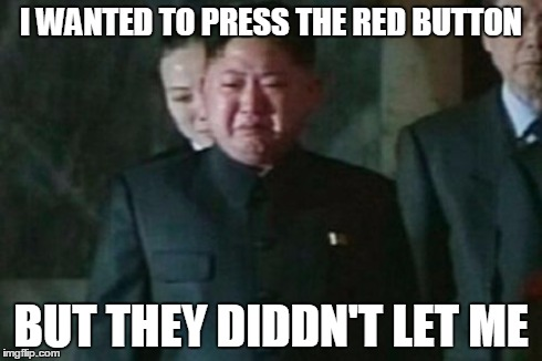 Kim Jong Un Sad | I WANTED TO PRESS THE RED BUTTON BUT THEY DIDDN'T LET ME | image tagged in memes,kim jong un sad | made w/ Imgflip meme maker