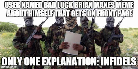 Al qaeda demands more X | USER NAMED BAD LUCK BRIAN MAKES MEME ABOUT HIMSELF THAT GETS ON FRONT PAGE ONLY ONE EXPLANATION: INFIDELS | image tagged in al qaeda demands more x | made w/ Imgflip meme maker