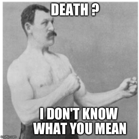 Overly Manly Man Meme | DEATH ? I DON'T KNOW WHAT YOU MEAN | image tagged in memes,overly manly man | made w/ Imgflip meme maker