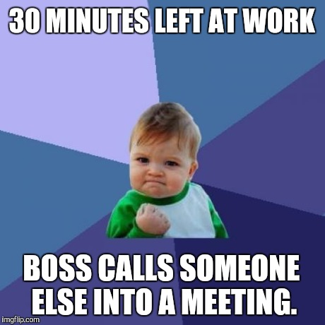 Success Kid Meme | 30 MINUTES LEFT AT WORK BOSS CALLS SOMEONE ELSE INTO A MEETING. | image tagged in memes,success kid | made w/ Imgflip meme maker