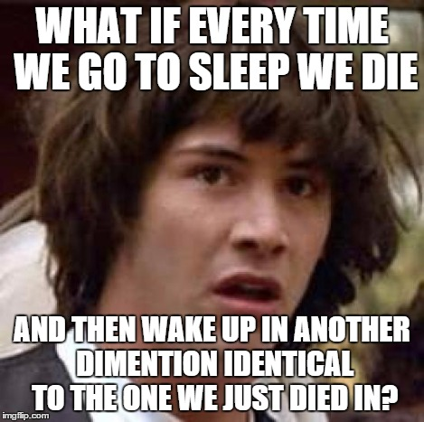 So, following that logic, our consciousness never dies. | WHAT IF EVERY TIME WE GO TO SLEEP WE DIE AND THEN WAKE UP IN ANOTHER DIMENTION IDENTICAL TO THE ONE WE JUST DIED IN? | image tagged in memes,conspiracy keanu,death,sleep,shawnljohnson,mind blown | made w/ Imgflip meme maker