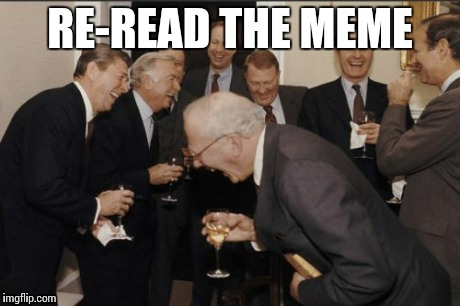 Laughing Men In Suits Meme | RE-READ THE MEME | image tagged in memes,laughing men in suits | made w/ Imgflip meme maker