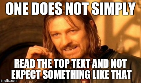 One Does Not Simply Meme | ONE DOES NOT SIMPLY READ THE TOP TEXT AND NOT EXPECT SOMETHING LIKE THAT | image tagged in memes,one does not simply | made w/ Imgflip meme maker
