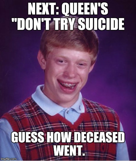 "Bad Luck Brian Meme | NEXT: QUEEN'S ""DON'T TRY SUICIDE GUESS HOW DECEASED WENT. 