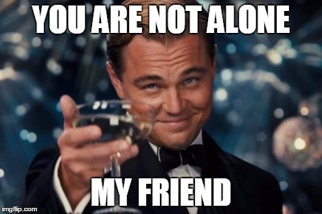 Leonardo Dicaprio Cheers Meme | YOU ARE NOT ALONE MY FRIEND | image tagged in memes,leonardo dicaprio cheers | made w/ Imgflip meme maker