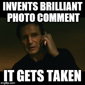 Liam Neeson Taken Meme | INVENTS BRILLIANT PHOTO COMMENT IT GETS TAKEN | image tagged in memes,liam neeson taken | made w/ Imgflip meme maker