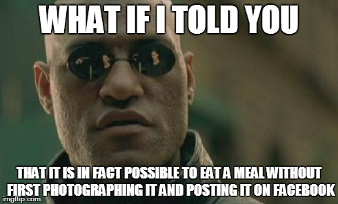 Matrix Morpheus.. on food posts | WHAT IF I TOLD YOU THAT IT IS IN FACT POSSIBLE TO EAT A MEAL WITHOUT FIRST PHOTOGRAPHING IT AND POSTING IT ON FACEBOOK | image tagged in memes,matrix morpheus | made w/ Imgflip meme maker
