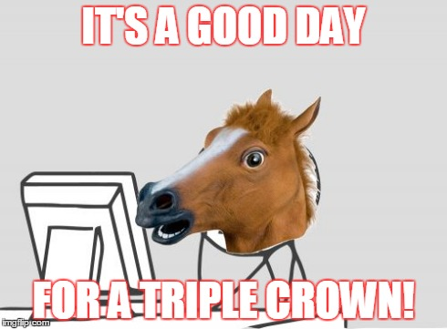 Computer Horse Meme | IT'S A GOOD DAY FOR A TRIPLE CROWN! | image tagged in memes,computer horse | made w/ Imgflip meme maker