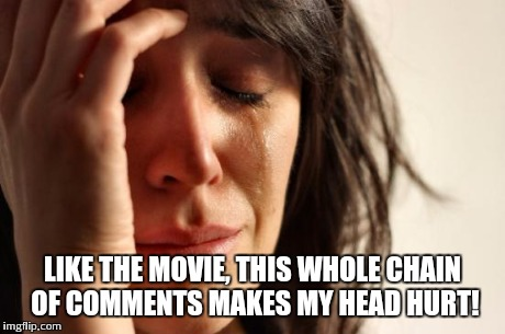 First World Problems Meme | LIKE THE MOVIE, THIS WHOLE CHAIN OF COMMENTS MAKES MY HEAD HURT! | image tagged in memes,first world problems | made w/ Imgflip meme maker