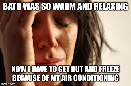 First World Problems Meme | BATH WAS SO WARM AND RELAXING NOW I HAVE TO GET OUT AND FREEZE BECAUSE OF MY AIR CONDITIONING | image tagged in memes,first world problems | made w/ Imgflip meme maker